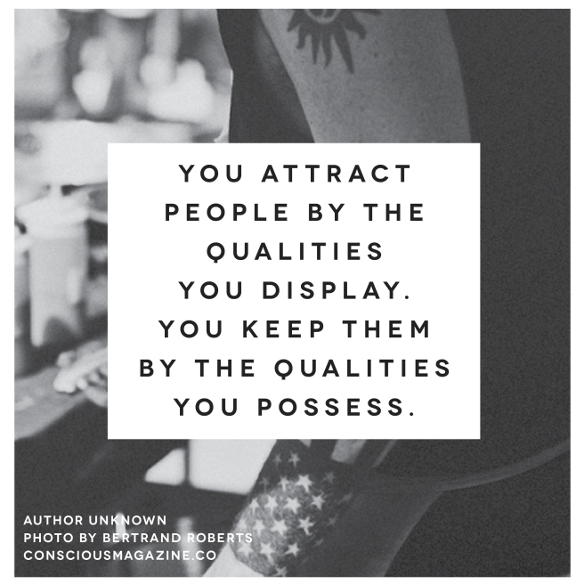 attract people by the quality you display, keep them by the quality you possess