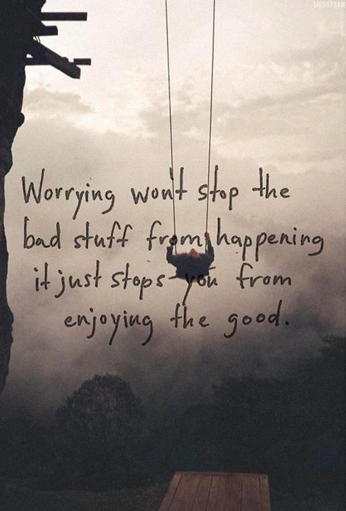 worrying want stop bad stuff stops you from enjoyed the good